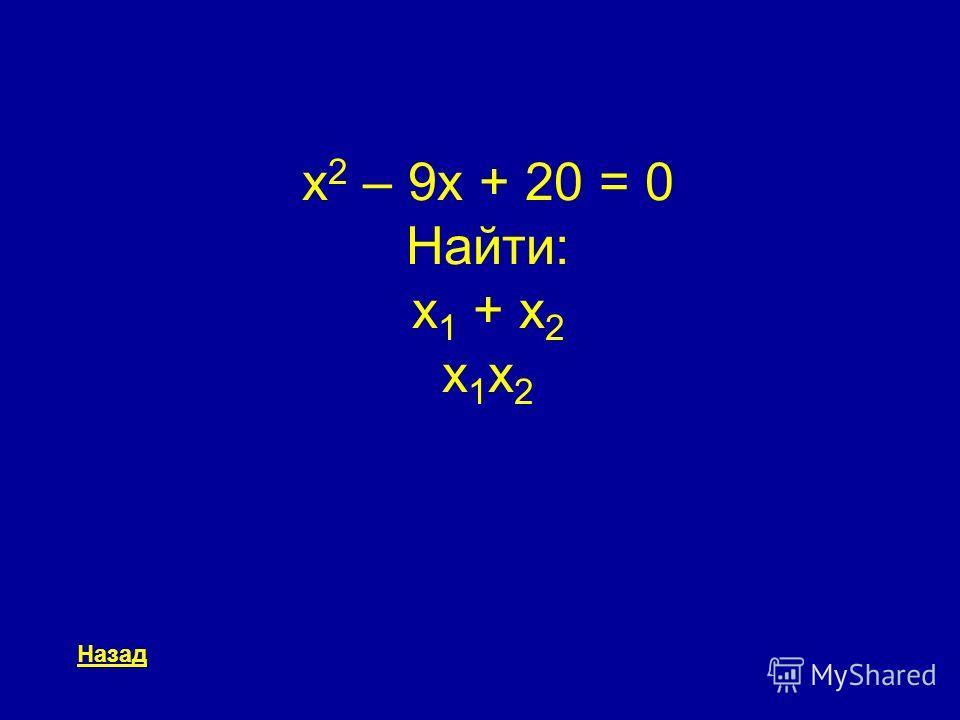 x 2 – 9x + 20 = 0 Найти: x 1 + x 2 x 1 x 2 Назад