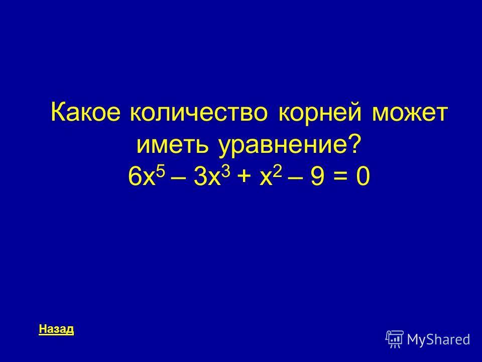 Какое количество корней может иметь уравнение? 6x 5 – 3x 3 + x 2 – 9 = 0 Назад