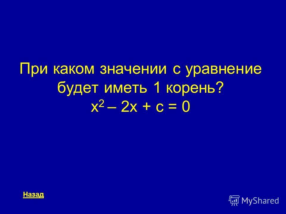 При каком значении c уравнение будет иметь 1 корень? x 2 – 2x + c = 0 Назад