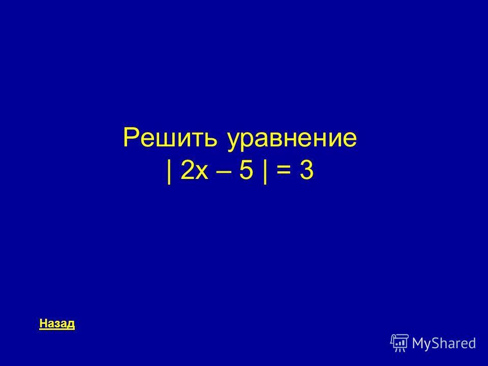 Решить уравнение | 2x – 5 | = 3 Назад