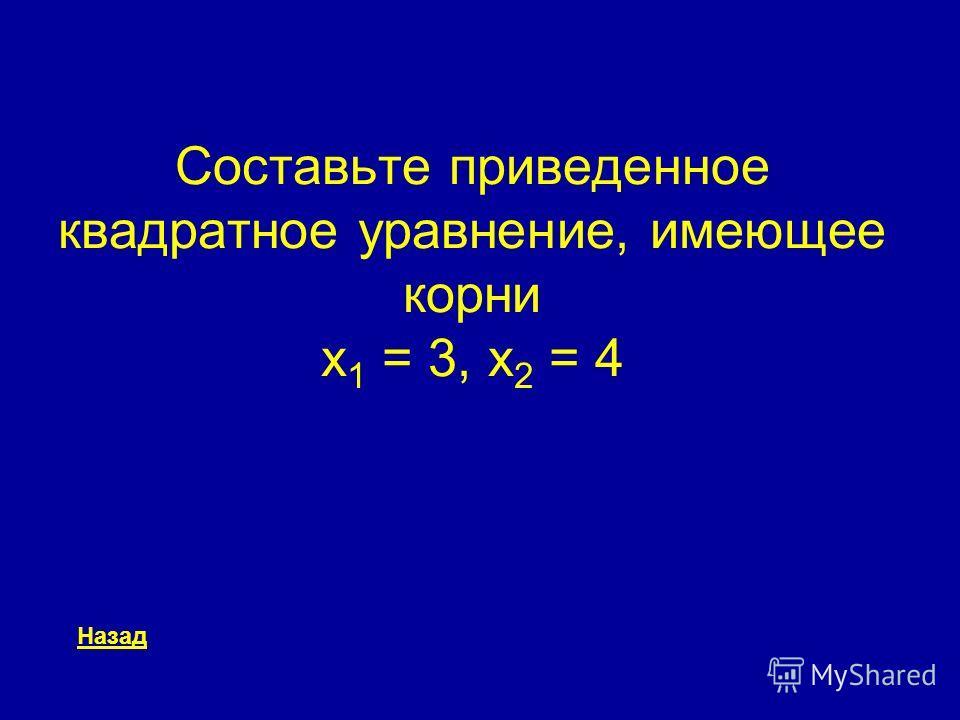 Составьте приведенное квадратное уравнение, имеющее корни x 1 = 3, x 2 = 4 Назад