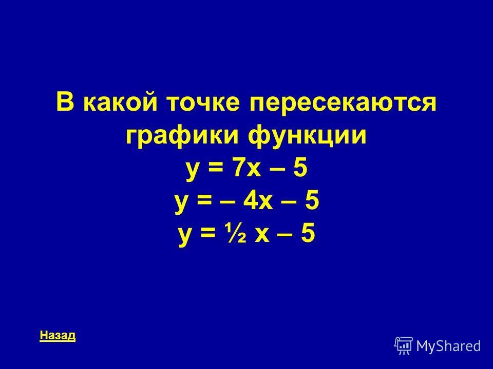 В какой точке пересекаются графики функции y = 7x – 5 y = – 4x – 5 y = ½ x – 5 Назад