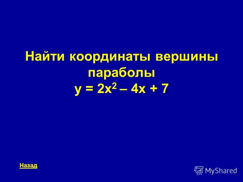 Найти координаты вершины параболы y = 2x 2 – 4x + 7 Назад