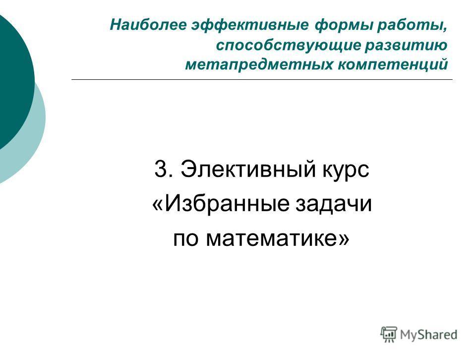Наиболее эффективные формы работы, способствующие развитию метапредметных компетенций 3. Элективный курс «Избранные задачи по математике» 1.элективный