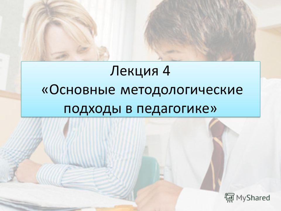 Лекция 4 «Основные методологические подходы в педагогике»