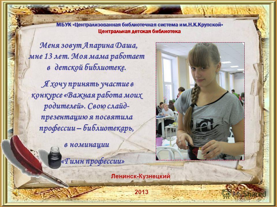 МБУК «Централизованная библиотечная система им.Н.К.Крупской» Центральная детская библиотека Ленинск-Кузнецкий 2013 Меня зовут Апарина Даша, мне 13 лет. Моя мама работает в детской библиотеке. Меня зовут Апарина Даша, мне 13 лет. Моя мама работает в д