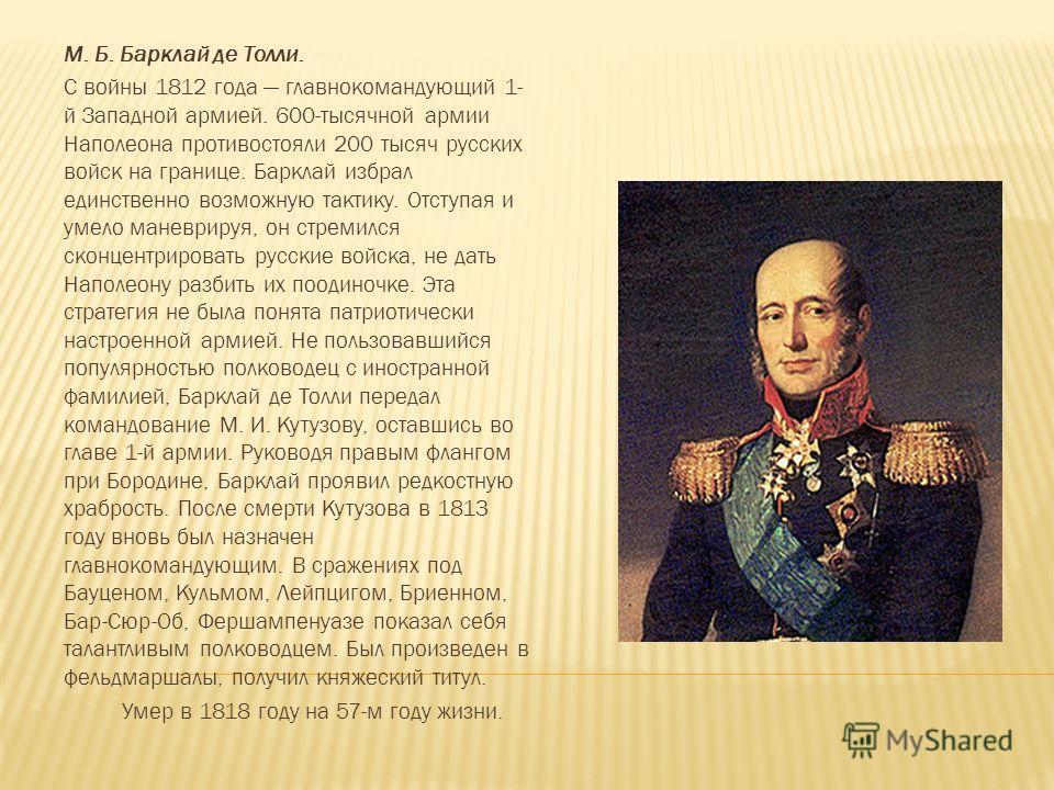 М. Б. Барклай де Толли. С войны 1812 года главнокомандующий 1- й Западной армией. 600-тысячной армии Наполеона противостояли 200 тысяч русских войск на границе. Барклай избрал единственно возможную тактику. Отступая и умело маневрируя, он стремился с