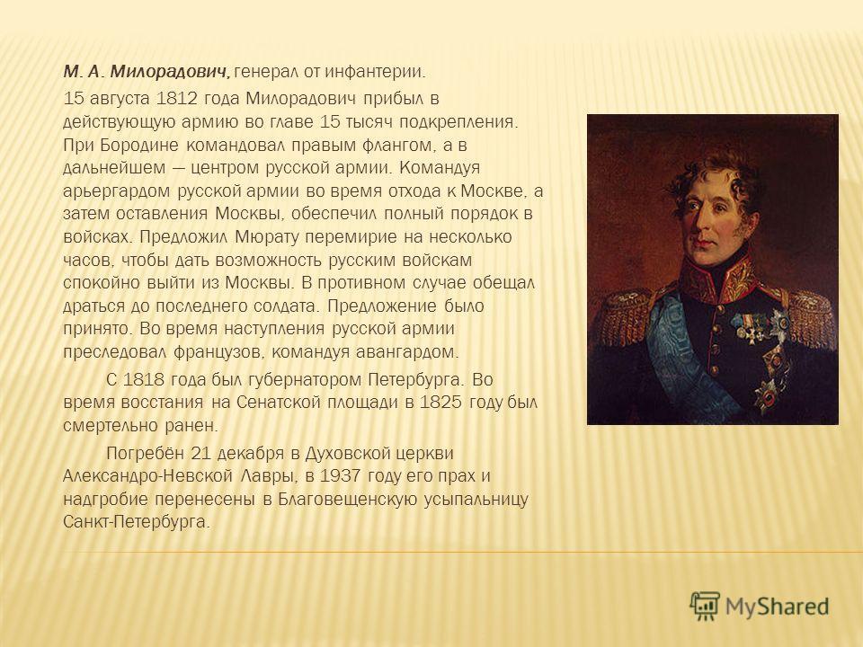 М. А. Милорадович, генерал от инфантерии. 15 августа 1812 года Милорадович прибыл в действующую армию во главе 15 тысяч подкрепления. При Бородине командовал правым флангом, а в дальнейшем центром русской армии. Командуя арьергардом русской армии во