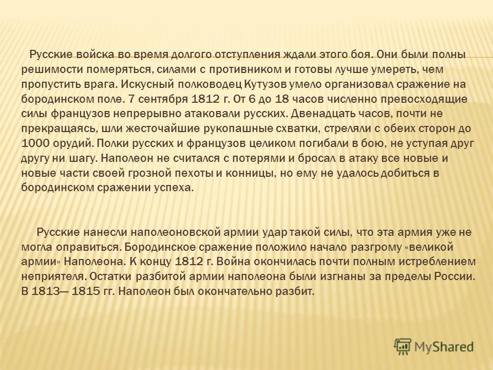 Русские войска во время долгого отступления ждали этого боя. Они были полны решимости померяться, силами с противником и готовы лучше умереть, чем пропустить врага. Искусный полководец Кутузов умело организовал сражение на бородинском поле. 7 сентябр
