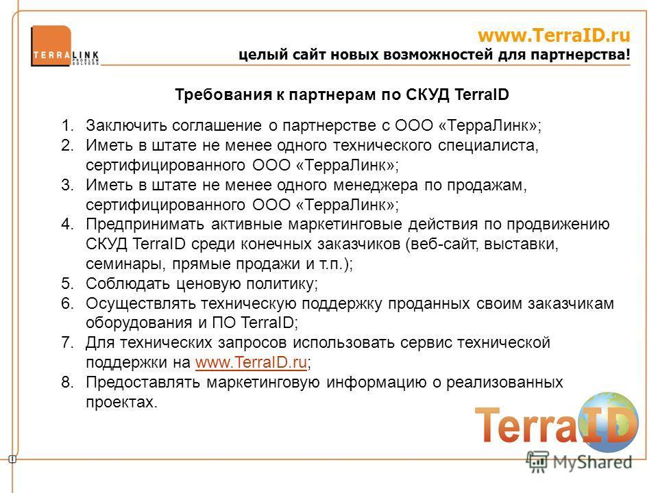 www.TerraID.ru целый сайт новых возможностей для партнерства! 1.Заключить соглашение о партнерстве с ООО «ТерраЛинк»; 2.Иметь в штате не менее одного технического специалиста, сертифицированного ООО «ТерраЛинк»; 3.Иметь в штате не менее одного менедж