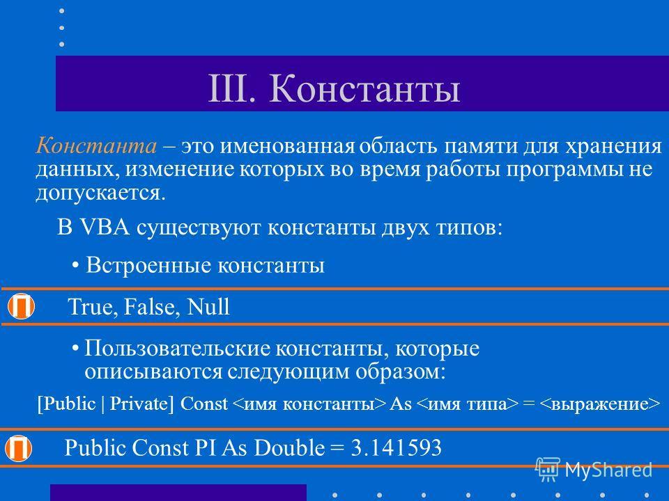 III. Константы В VBA существуют константы двух типов: Встроенные константы П True, False, Null Пользовательские константы, которые описываются следующим образом: [Public | Private] Const As = П Public Const PI As Double = 3.141593 Константа – это име