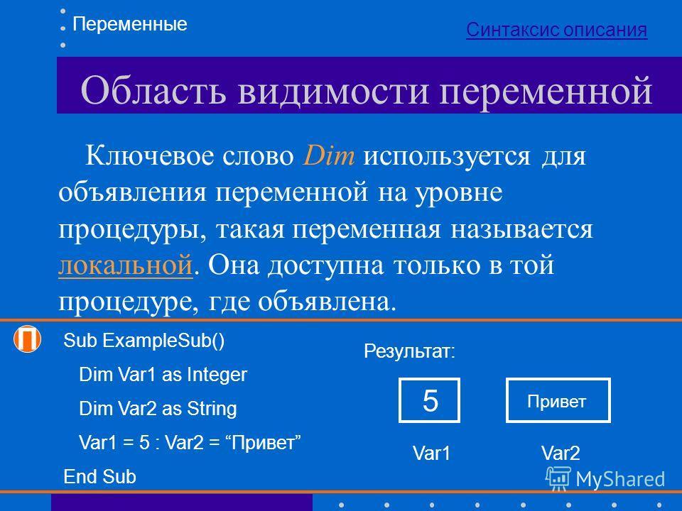 Область видимости переменной Ключевое слово Dim используется для объявления переменной на уровне процедуры, такая переменная называется локальной. Она доступна только в той процедуре, где объявлена. Переменные Sub ExampleSub() Dim Var1 as Integer Dim