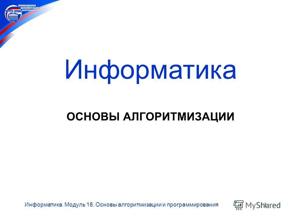 Информатика. Модуль 16. Основы алгоритмизации и программирования1 ОСНОВЫ АЛГОРИТМИЗАЦИИ Информатика