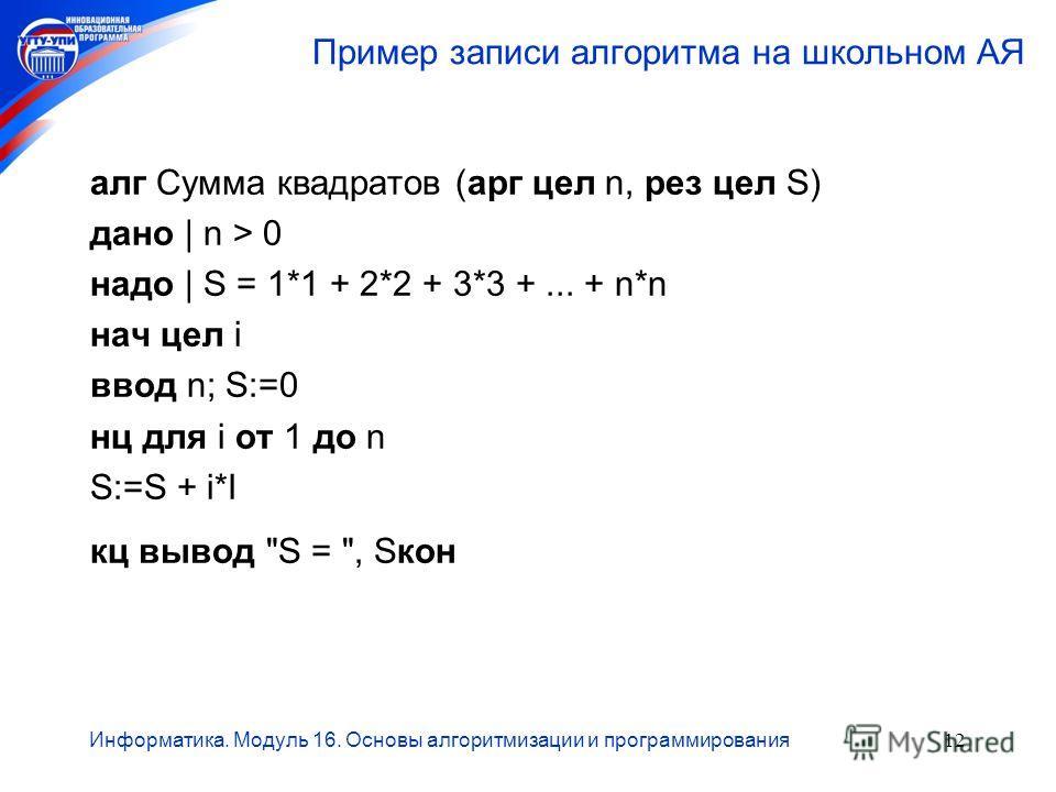 Информатика. Модуль 16. Основы алгоритмизации и программирования12 Пример записи алгоритма на школьном АЯ алг Сумма квадратов (арг цел n, рез цел S) дано | n > 0 надо | S = 1*1 + 2*2 + 3*3 +... + n*n нач цел i ввод n; S:=0 нц для i от 1 до n S:=S + i