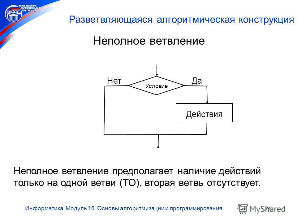 Информатика. Модуль 16. Основы алгоритмизации и программирования26 Разветвляющаяся алгоритмическая конструкция Неполное ветвление Неполное ветвление предполагает наличие действий только на одной ветви (ТО), вторая ветвь отсутствует. Условие Действия