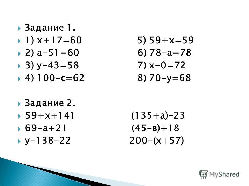 Задание 1. 1) х+17=60 5) 59+х=59 2) а-51=60 6) 78-а=78 3) у-43=58 7) х-0=72 4) 100-с=62 8) 70-у=68 Задание 2. 59+х+141 (135+а)-23 69-а+21 (45-в)+18 у-138-22 200-(х+57)