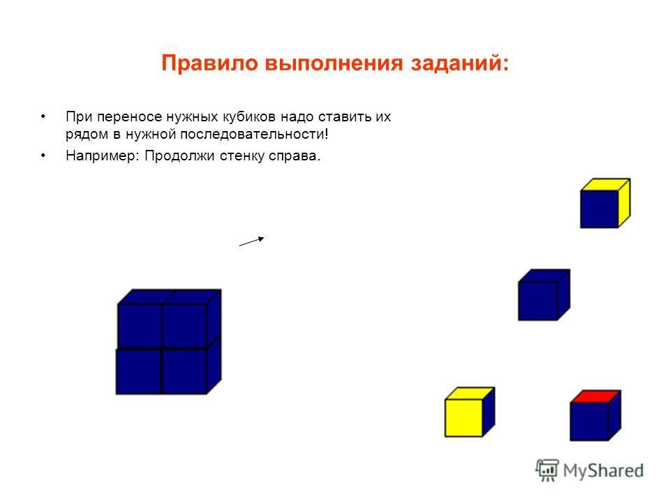 Правило выполнения заданий: При переносе нужных кубиков надо ставить их рядом в нужной последовательности! Например: Продолжи стенку справа.