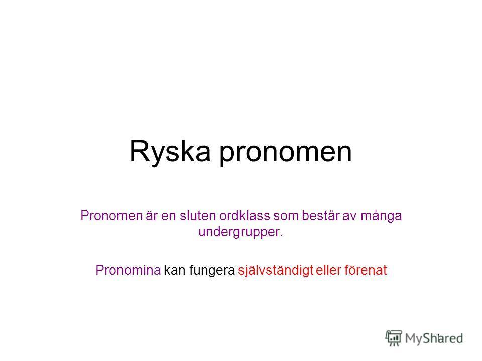 1 Ryska pronomen Pronomen är en sluten ordklass som består av många undergrupper. Pronomina kan fungera självständigt eller förenat