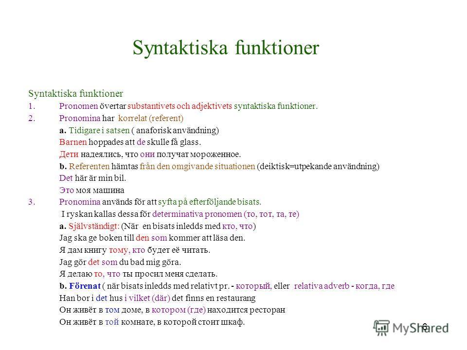 6 Syntaktiska funktioner 1.Pronomen övertar substantivets och adjektivets syntaktiska funktioner. 2.Pronomina har korrelat (referent) a. Tidigare i satsen ( anaforisk användning) Barnen hoppades att de skulle få glass. Дети надеялись, что они получат