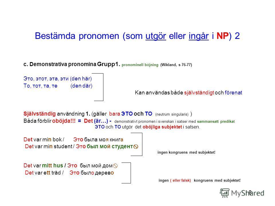8 Bestämda pronomen (som utgör eller ingår i NP) 2 c. Demonstrativa pronomina Grupp1. pronominell böjning (Wikland, s 76-77) Это, этот, эта, эти (den här) То, тот, та, те (den där) Kan användas både självständigt och förenat Självständig användning 1