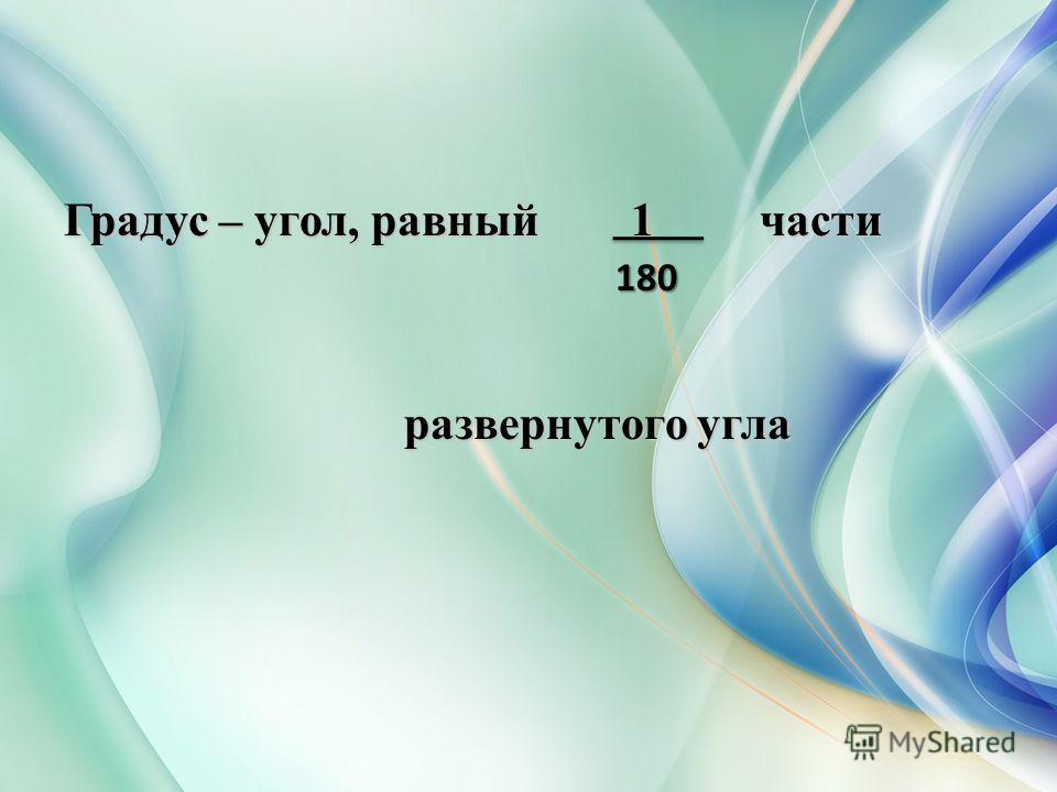 Градус – угол, равный 1 части развернутого угла развернутого угла 180 180