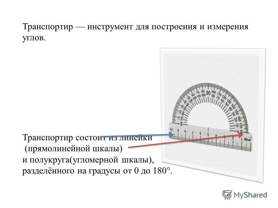 Транспортир инструмент для построения и измерения углов. Транспортир состоит из линейки (прямолинейной шкалы) и полукруга(угломерной шкалы), разделённого на градусы от 0 до 180°.