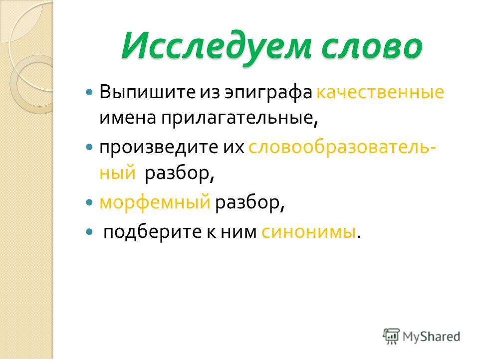 Исследуем слово Выпишите из эпиграфа качественные имена прилагательные, произведите их словообразователь - ный разбор, морфемный разбор, подберите к ним синонимы.