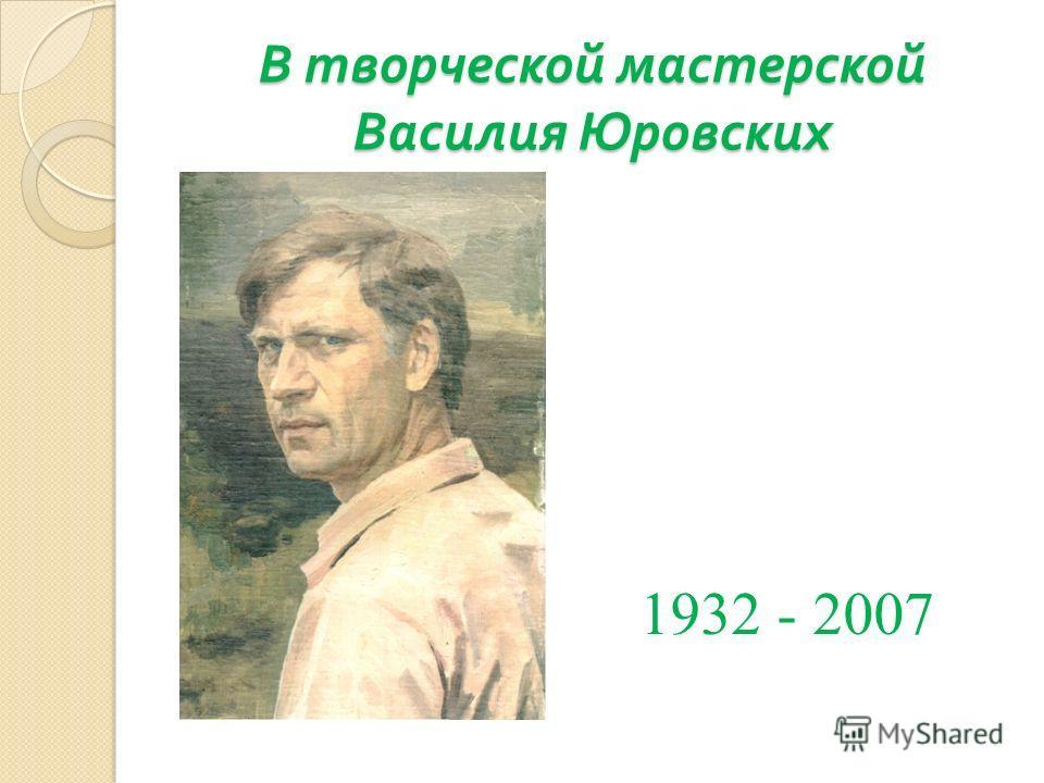 В творческой мастерской Василия Юровских 1932 - 2007