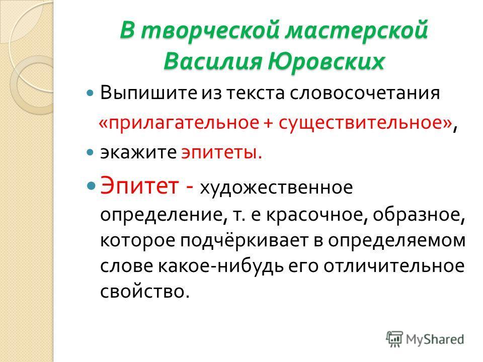 В творческой мастерской Василия Юровских Выпишите из текста словосочетания « прилагательное + существительное », экажите эпитеты. Эпитет - художественное определение, т. е красочное, образное, которое подчёркивает в определяемом слове какое - нибудь