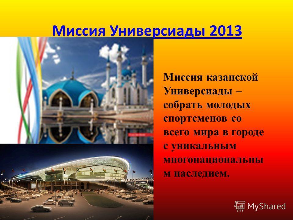 Миссия Универсиады 2013 Миссия казанской Универсиады – собрать молодых спортсменов со всего мира в городе с уникальным многонациональны м наследием.