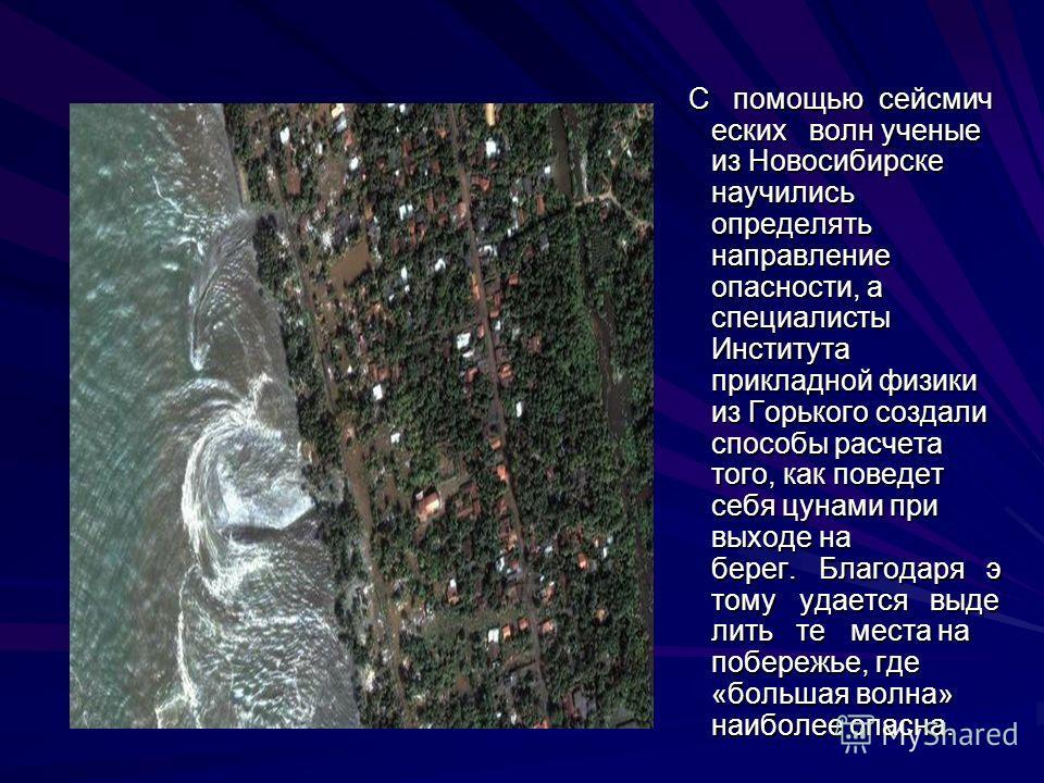 С помощью сейсмич еских волн ученые из Новосибирске научились определять направление опасности, а специалисты Института прикладной физики из Горького создали способы расчета того, как поведет себя цунами при выходе на берег. Благодаря э тому удается