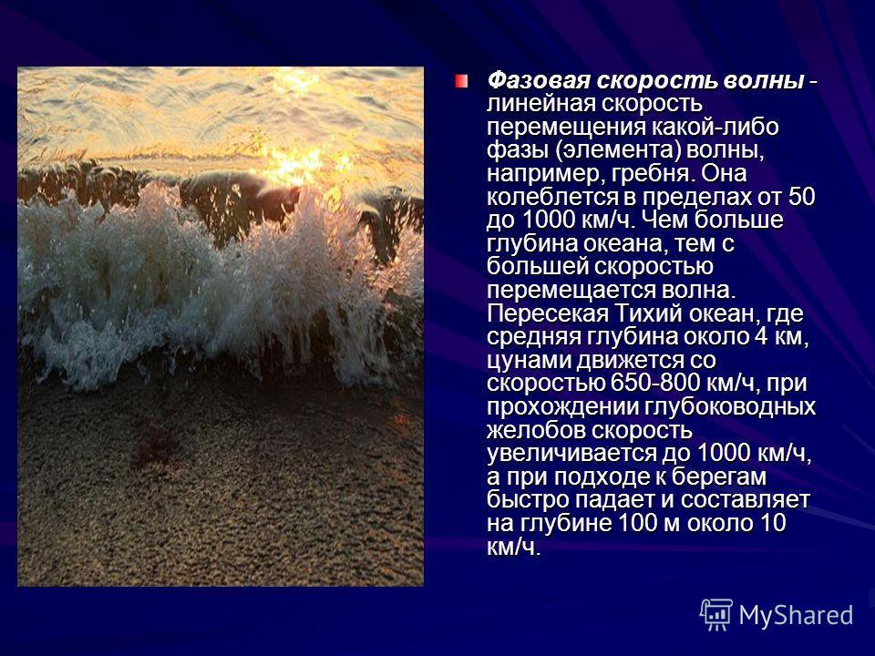 Фазовая скорость волны - линейная скорость перемещения какой-либо фазы (элемента) волны, например, гребня. Она колеблется в пределах от 50 до 1000 км/ч. Чем больше глубина океана, тем с большей скоростью перемещается волна. Пересекая Тихий океан, где