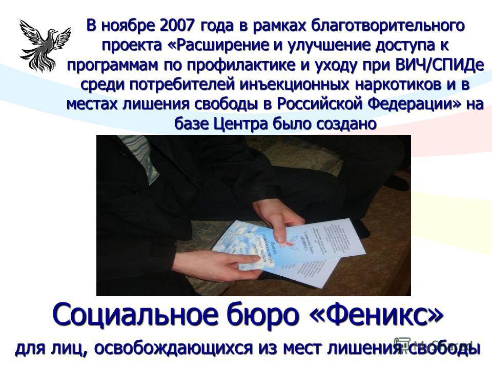 В ноябре 2007 года в рамках благотворительного проекта «Расширение и улучшение доступа к программам по профилактике и уходу при ВИЧ/СПИДе среди потребителей инъекционных наркотиков и в местах лишения свободы в Российской Федерации» на базе Центра был
