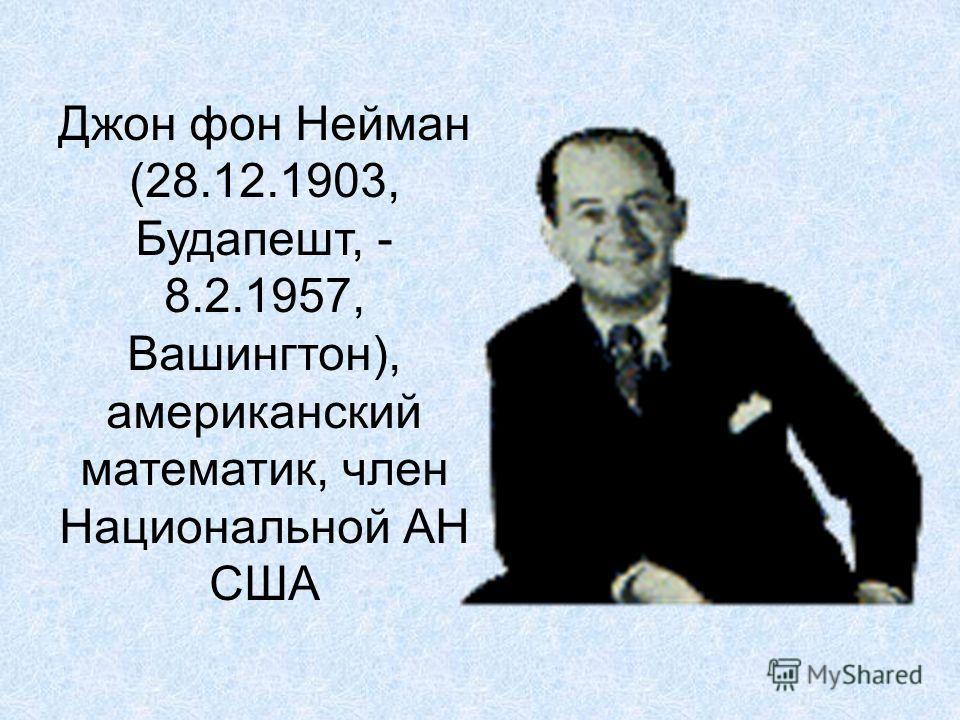 Джон фон Нейман (28.12.1903, Будапешт, - 8.2.1957, Вашингтон), американский математик, член Национальной АН США