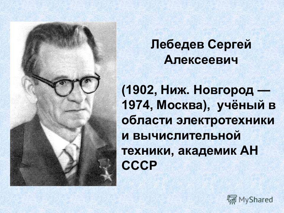 Лебедев Сергей Алексеевич (1902, Ниж. Новгород 1974, Москва), учёный в области электротехники и вычислительной техники, академик АН СССР