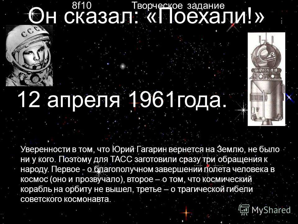 Он сказал: «Поехали!» Уверенности в том, что Юрий Гагарин вернется на Землю, не было ни у кого. Поэтому для ТАСС заготовили сразу три обращения к народу. Первое - о благополучном завершении полета человека в космос (оно и прозвучало), второе – о том,