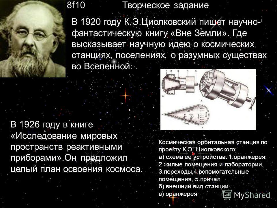В 1920 году К.Э.Циолковский пишет научно- фантастическую книгу «Вне Земли». Где высказывает научную идею о космических станциях, поселениях, о разумных существах во Вселенной. В 1926 году в книге «Исследование мировых пространств реактивными приборам