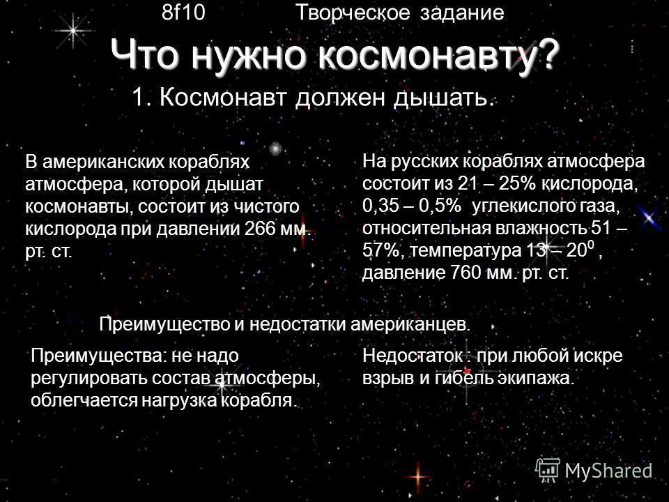 1. Космонавт должен дышать. В американских кораблях атмосфера, которой дышат космонавты, состоит из чистого кислорода при давлении 266 мм. рт. ст. На русских кораблях атмосфера состоит из 21 – 25% кислорода, 0,35 – 0,5% углекислого газа, относительна