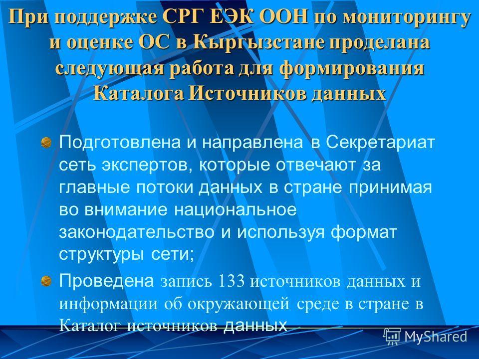 При поддержке СРГ ЕЭК ООН по мониторингу и оценке ОС в Кыргызстане проделана следующая работа для формирования Каталога Источников данных Подготовлена и направлена в Секретариат сеть экспертов, которые отвечают за главные потоки данных в стране прини