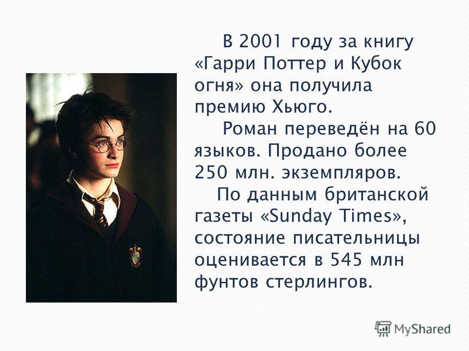 В 2001 году за книгу «Гарри Поттер и Кубок огня» она получила премию Хьюго. Роман переведён на 60 языков. Продано более 250 млн. экземпляров. По данным британской газеты «Sunday Times», состояние писательницы оценивается в 545 млн фунтов стерлингов.