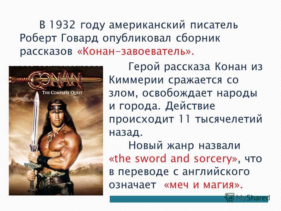 В 1932 году американский писатель Роберт Говард опубликовал сборник рассказов «Конан-завоеватель». Герой рассказа Конан из Киммерии сражается со злом, освобождает народы и города. Действие происходит 11 тысячелетий назад. Новый жанр назвали «the swor