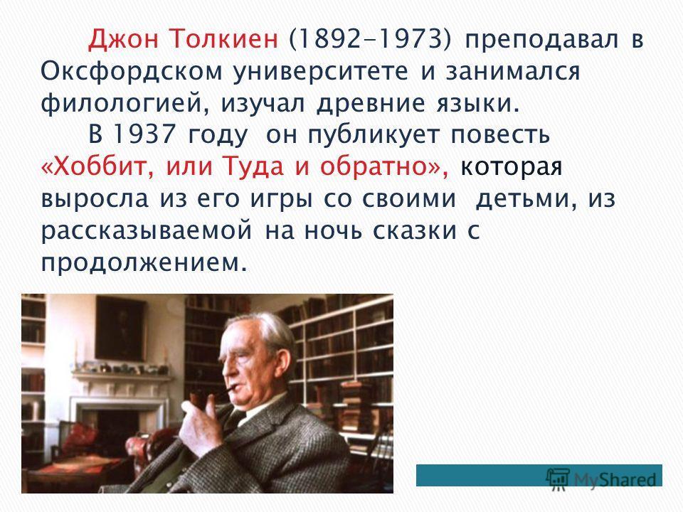 Джон Толкиен (1892-1973) преподавал в Оксфордском университете и занимался филологией, изучал древние языки. В 1937 году он публикует повесть «Хоббит, или Туда и обратно», которая выросла из его игры со своими детьми, из рассказываемой на ночь сказки