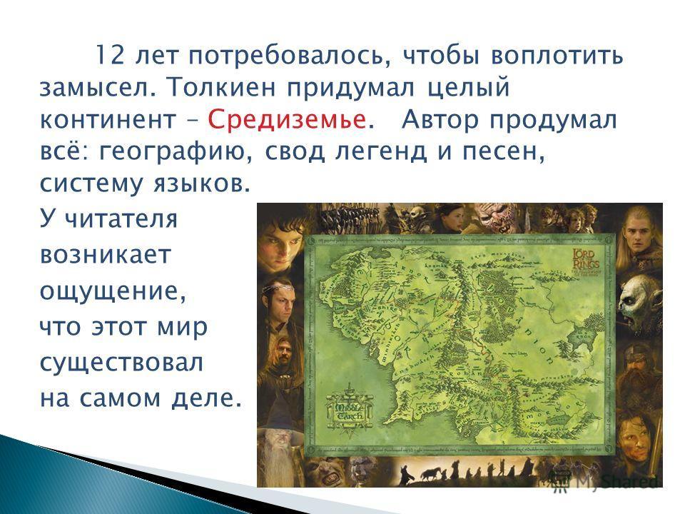 12 лет потребовалось, чтобы воплотить замысел. Толкиен придумал целый континент – Средиземье. Автор продумал всё: географию, свод легенд и песен, систему языков. У читателя возникает ощущение, что этот мир существовал на самом деле.