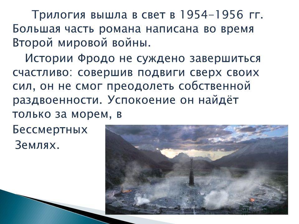 Трилогия вышла в свет в 1954-1956 гг. Большая часть романа написана во время Второй мировой войны. Истории Фродо не суждено завершиться счастливо: совершив подвиги сверх своих сил, он не смог преодолеть собственной раздвоенности. Успокоение он найдёт