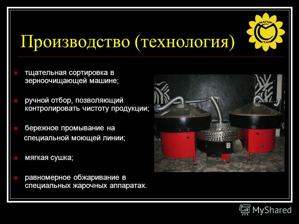Производство (технология) тщательная сортировка в зерноочищающей машине; ручной отбор, позволяющий контролировать чистоту продукции; бережное промывание на специальной моющей линии; мягкая сушка; равномерное обжаривание в специальных жарочных аппарат