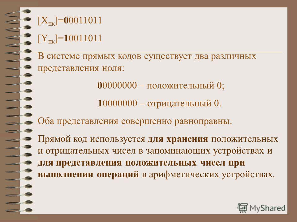 [X пк ]=00011011 [Y пк ]=10011011 В системе прямых кодов существует два различных представления ноля: 00000000 – положительный 0; 10000000 – отрицательный 0. Оба представления совершенно равноправны. Прямой код используется для хранения положительных
