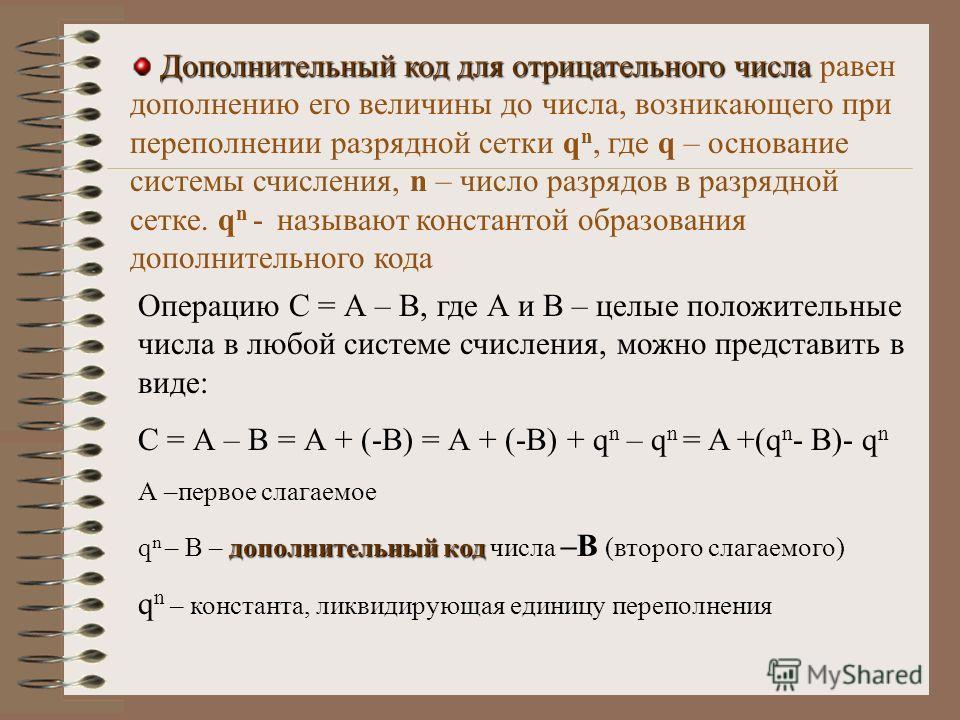 Дополнительный код для отрицательного числа Дополнительный код для отрицательного числа равен дополнению его величины до числа, возникающего при переполнении разрядной сетки q n, где q – основание системы счисления, n – число разрядов в разрядной сет