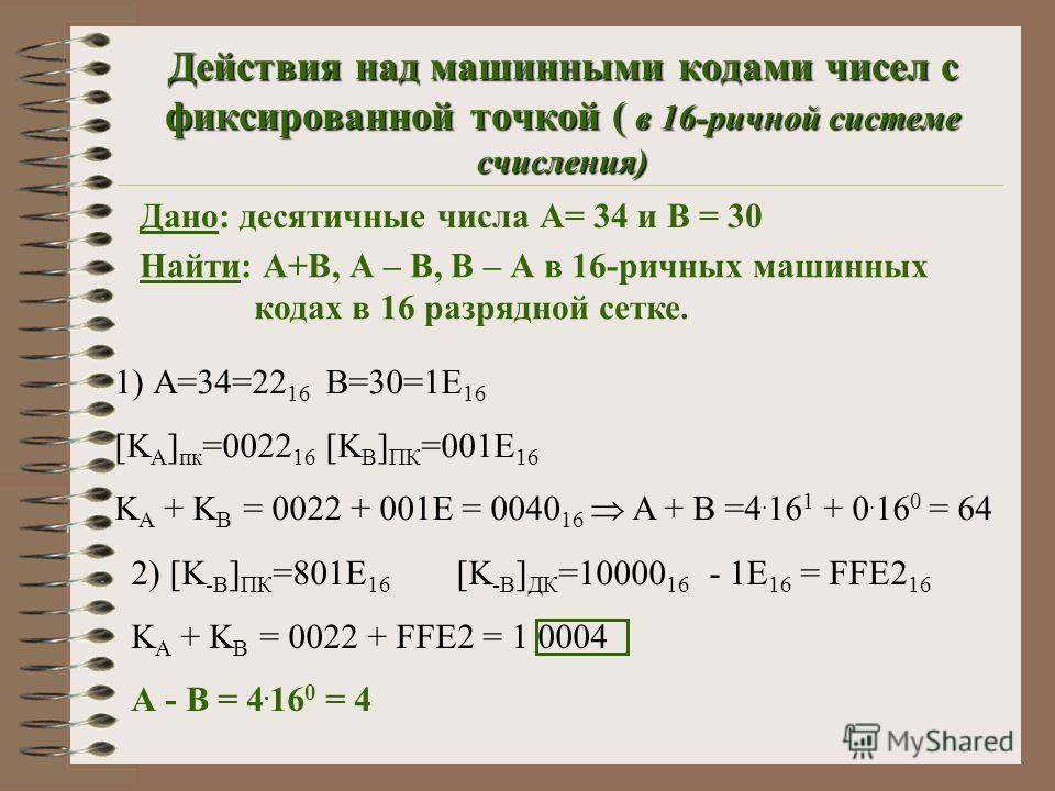 Действия над машинными кодами чисел с фиксированной точкой ( в 16-ричной системе счисления) Дано: десятичные числа А= 34 и В = 30 Найти: А+В, А – В, В – А в 16-ричных машинных кодах в 16 разрядной сетке. 1) А=34=22 16 В=30=1E 16 [K A ] пк =0022 16 [K