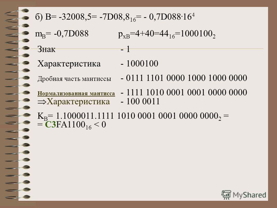 б) B= -32008,5= -7D08,8 16 = - 0,7D088. 16 4 m B = -0,7D088p xB =4+40=44 16 =1000100 2 Знак- 1 Характеристика- 1000100 Дробная часть мантиссы - 0111 1101 0000 1000 1000 0000 Нормализованная мантисса - 1111 1010 0001 0001 0000 0000 Характеристика- 100