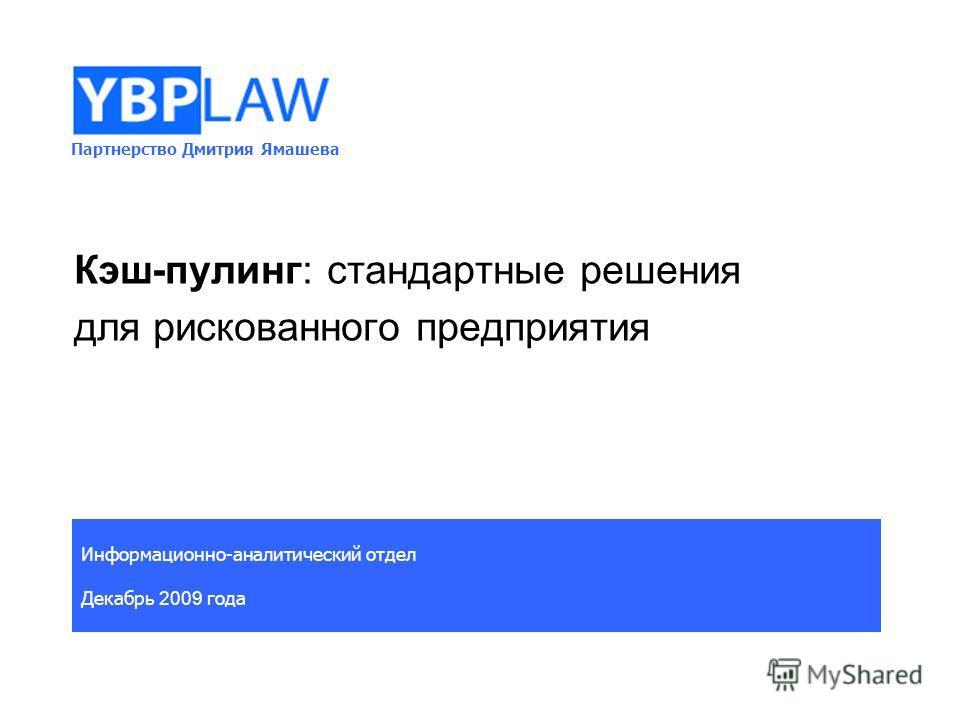 Партнерство Дмитрия Ямашева Информационно-аналитический отдел Декабрь 2009 года Кэш-пулинг: стандартные решения для рискованного предприятия